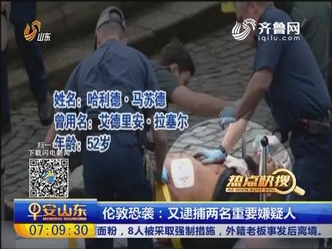 【热点快搜】伦敦恐袭:又逮捕两名重要嫌疑人