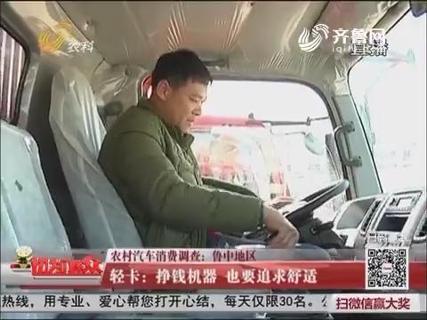 【农村汽车消费调查:鲁中地区】轻卡:挣钱机器 也要追求舒适