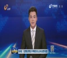 孙伟、吕民松同志不再担任山东省委常委