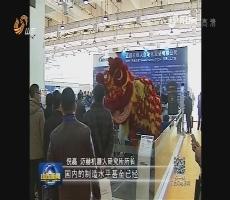 第12届中国(山东)国际装备制造业博览会:智能机器人 装备新主角