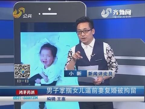 【新说法】男子掌掴女儿逼前妻复婚被拘留