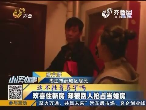 枣庄:欢喜住新房 却被别人抢占当婚房