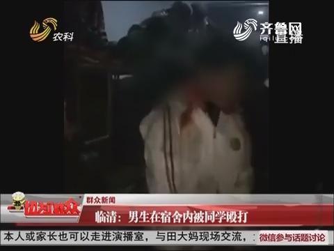临清:男生在宿舍内被同学殴打