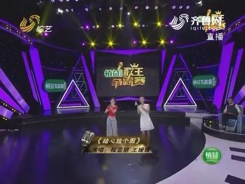 歌王争霸赛:程亚丽和王媛媛演唱歌曲《给心放个假》