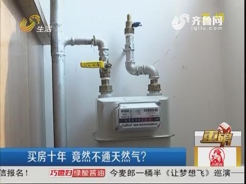 【重磅】烟台:买房十年 竟然不通天然气?