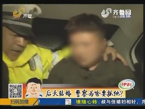 菏泽:后天结婚 警察为啥要抓他?