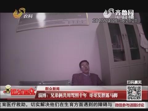 【群众新闻】淄博:兄弟俩共用驾照十年 哥哥发胖露马脚
