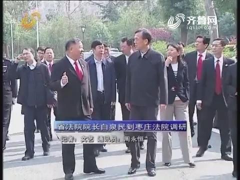 资讯点击:省法院院长白泉民到枣庄法院调研