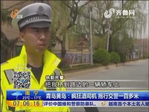 青岛黄岛:疯狂酒司机 拖行交警一百多米