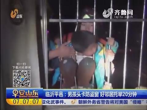 临沂平邑:男孩头卡防盗窗 好邻居托举20分钟