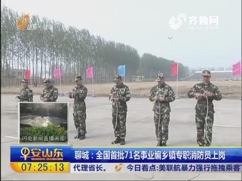 聊城:全国首批71名事业编乡镇专职消防员上岗
