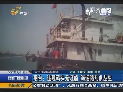 烟台:违规码头无证船 海运路乱象丛生
