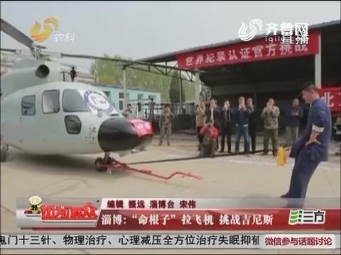 """淄博:""""命根子""""拉飞机 挑战吉尼斯"""
