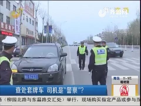 """潍坊:查处套牌车 司机是""""警察""""?"""