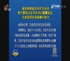 省政协党组召开扩大会议 学习贯彻习近平总书记重要讲话 为全面深化改革献计助力
