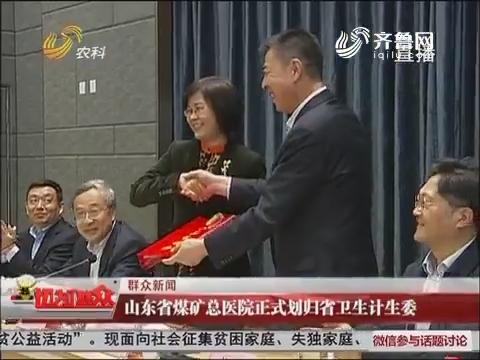 【群众新闻】山东省煤矿总医院正式划归省卫生计生委