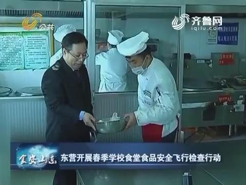 食安山东:东营开展春季学校食堂食品安全飞行检查行动