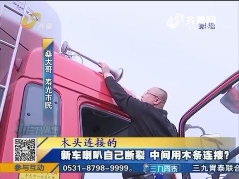 潍坊:新车喇叭自己断裂 中间用木条连接?