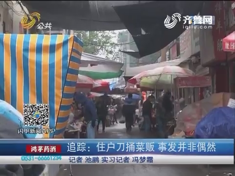 【济南】追踪:住户刀捅菜贩 事发并非偶然