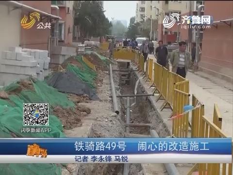 【直通12345】济南:铁骑路49号 闹心的改造施工