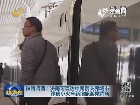 铁路调图: 济南可直达中朝俄交界城市  绿皮小火车新增旅游乘降所
