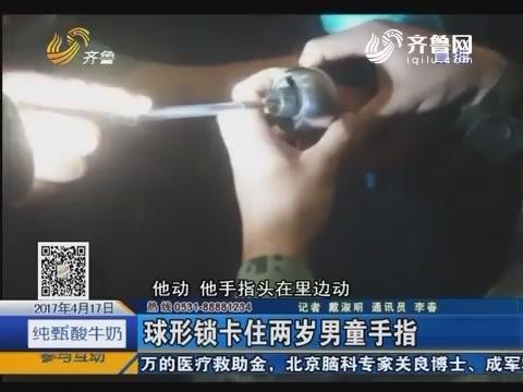 曲阜:球形锁卡住两岁男童手指