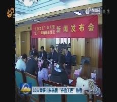 """10人荣获山东首届""""齐鲁工匠""""称号"""