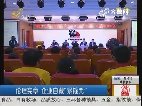 """潍坊:伦理宪章 企业自戴""""紧箍咒"""""""