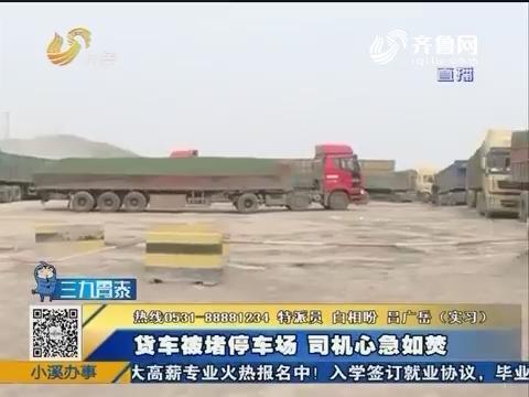 莱芜:货车被堵停车场 司机心急如焚