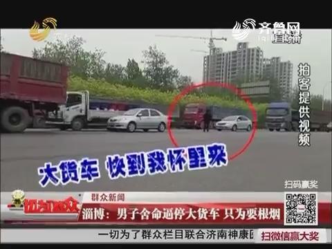 【群众新闻】淄博:男子舍命逼停大货车 只为要根烟