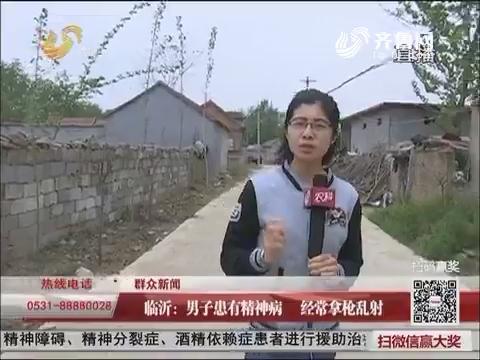 【群众新闻】临沂:男子患有精神病 经常拿枪乱射