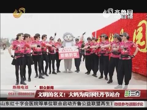 【群众新闻】文明的名义!大妈为菏泽牡丹节站台
