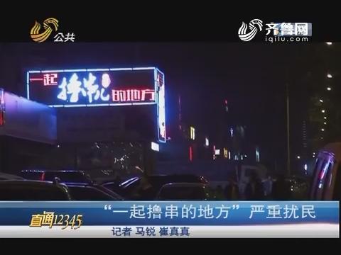 """【直通12345】济南:""""一起撸串的地方""""严重扰民"""
