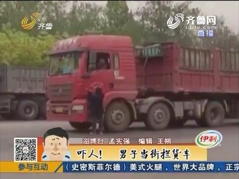 淄博:吓人!男子当街拦货车只为要根烟