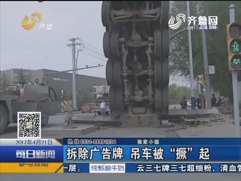 """济南:拆除广告牌 吊车被""""撅""""起"""