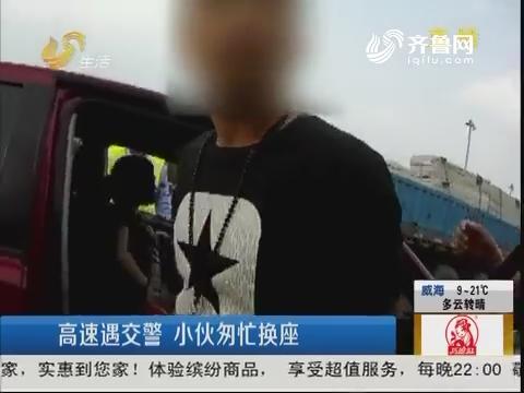 青岛:高速遇交警 小伙匆忙换座
