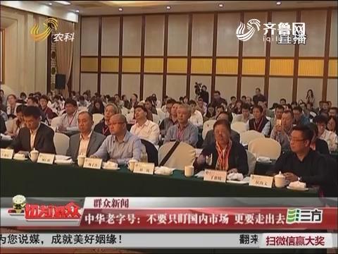 【群众新闻】中华老字号:不要只盯国内市场 更要走出去
