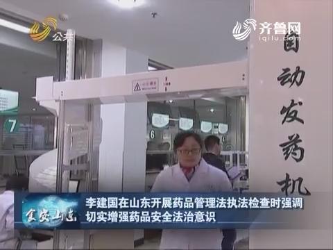 食安山东:李建国在山东开展药品管理法执法检查时强调切实增强药品安全法治意识