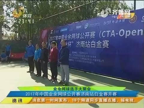 业余网球选手大聚会 2017年中国业余网球公开赛济南站白金赛开赛