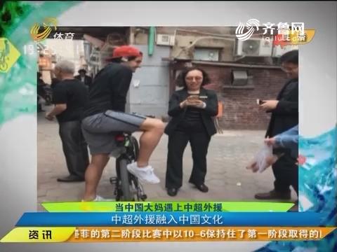 闪电速递:当中国大妈遇上中超外援 中超外援融入中国文化