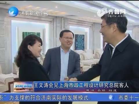 王文涛会见上海市政工程设计研究总院客人