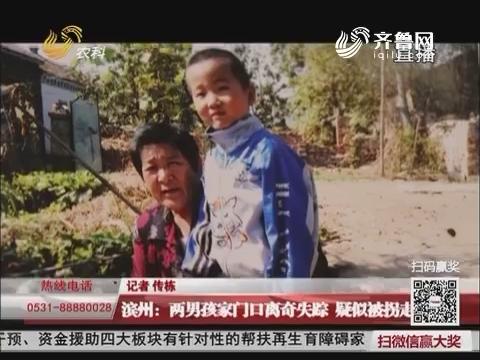 滨州:两男孩家门口离奇失踪 疑似被拐走
