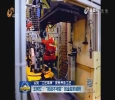 """弘扬工匠精神 聚焦齐鲁工匠 王树军:""""挑战不可能""""的全能机械师"""