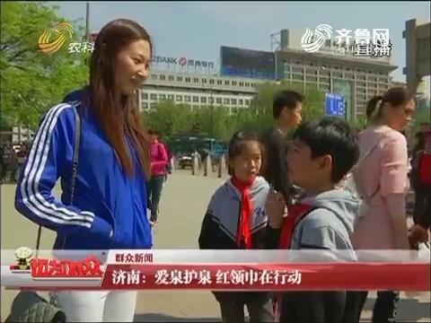 【群众新闻】济南:爱泉护泉 红领巾在行动