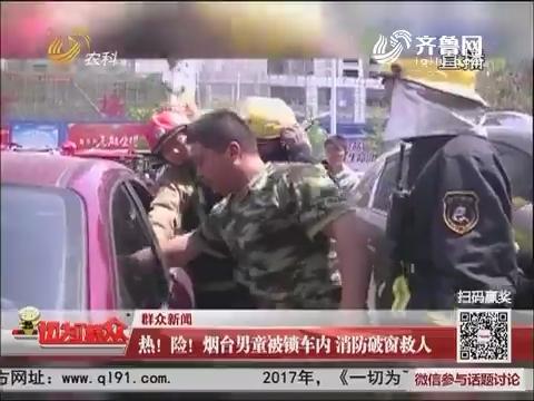 【群众新闻】热!险!烟台男童被锁车内 消防破窗救人