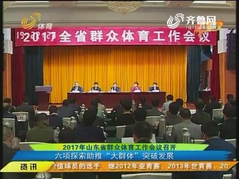 """2017年山东省群众体育工作会议召开 六项探索助推""""大群体""""突破发展"""