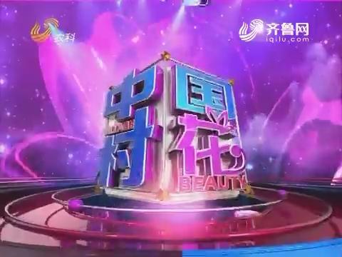 20170424《中国村花》:莱芜二妮子最后一个进入年度十强