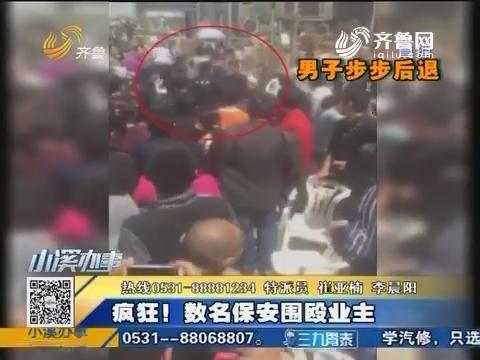 济南:疯狂!数名保安围殴业主