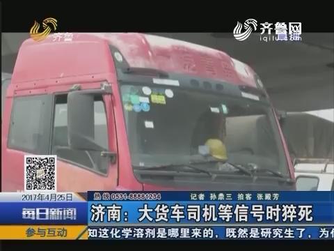 济南:大货车司机等信号时猝死
