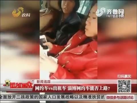 【独家调查】新闻追踪 网约车vs出租车淄博网约车能否上路?